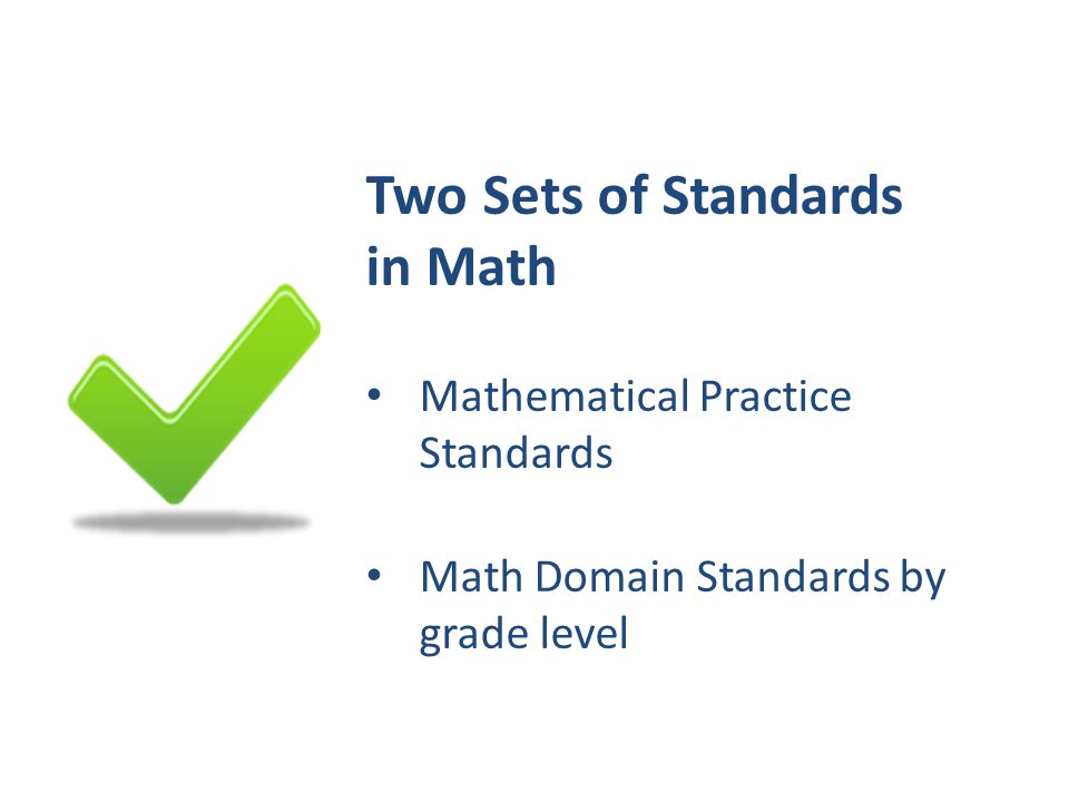 Two Sets of Standards in Math Mathematical Practice Standards Math Domain Standards by grade level