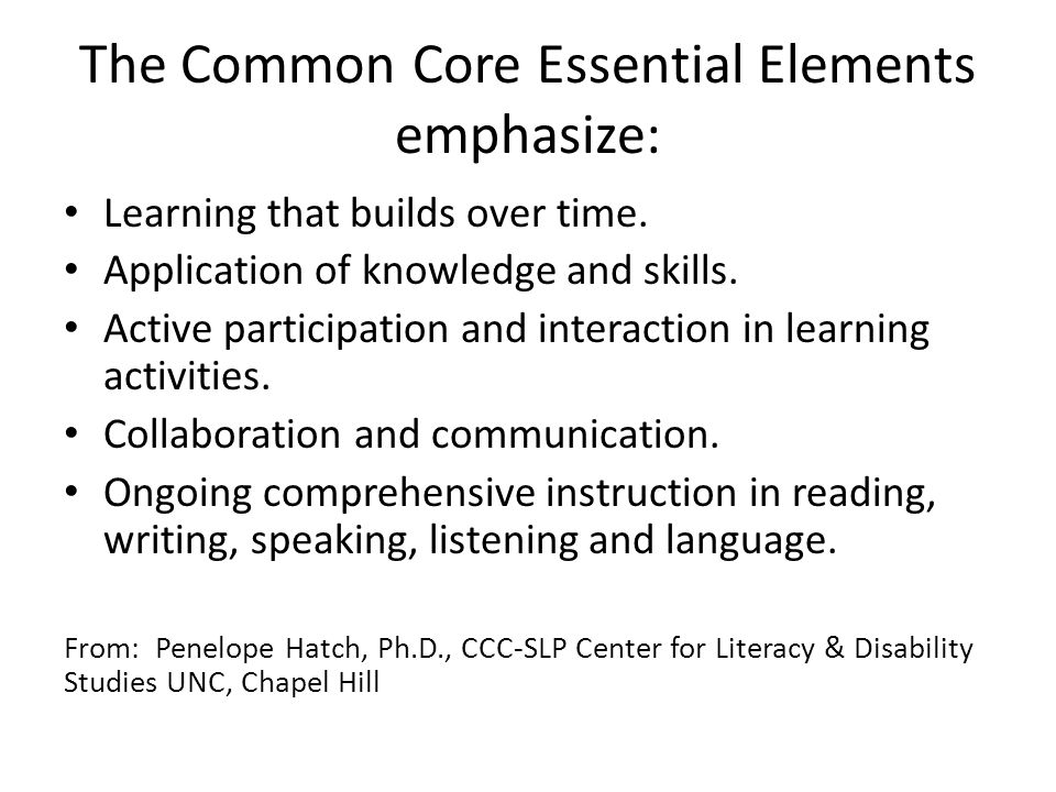 The Common Core Essential Elements emphasize: Learning that builds over time. Application of knowledge and skills. Active participation and interactio