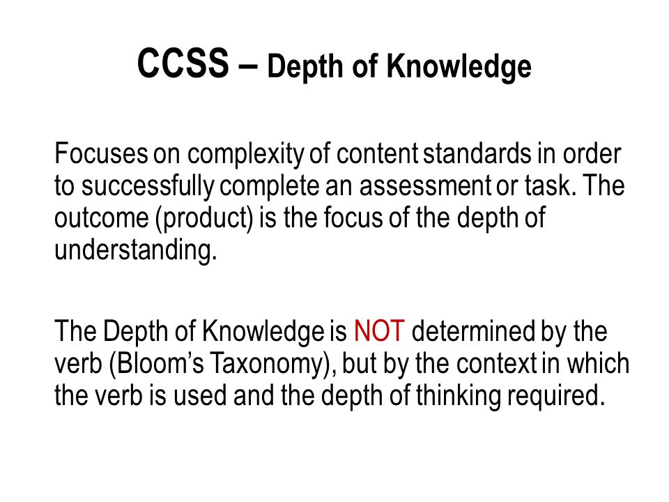 CCSS – Depth of Knowledge Focuses on complexity of content standards in order to successfully complete an assessment or task. The outcome (product) is