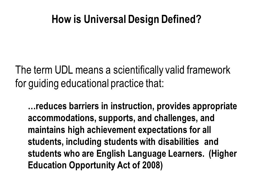 How is Universal Design Defined? The term UDL means a scientifically valid framework for guiding educational practice that: …reduces barriers in instr