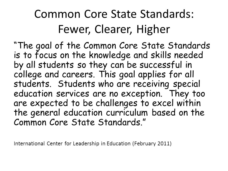 "Common Core State Standards: Fewer, Clearer, Higher ""The goal of the Common Core State Standards is to focus on the knowledge and skills needed by all"