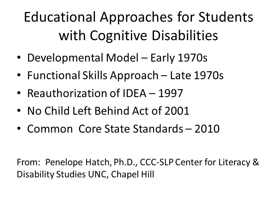 Educational Approaches for Students with Cognitive Disabilities Developmental Model – Early 1970s Functional Skills Approach – Late 1970s Reauthorizat