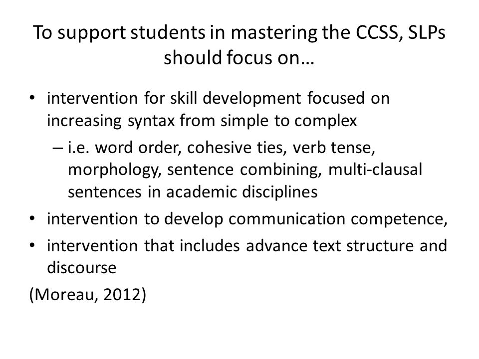 To support students in mastering the CCSS, SLPs should focus on… intervention for skill development focused on increasing syntax from simple to comple
