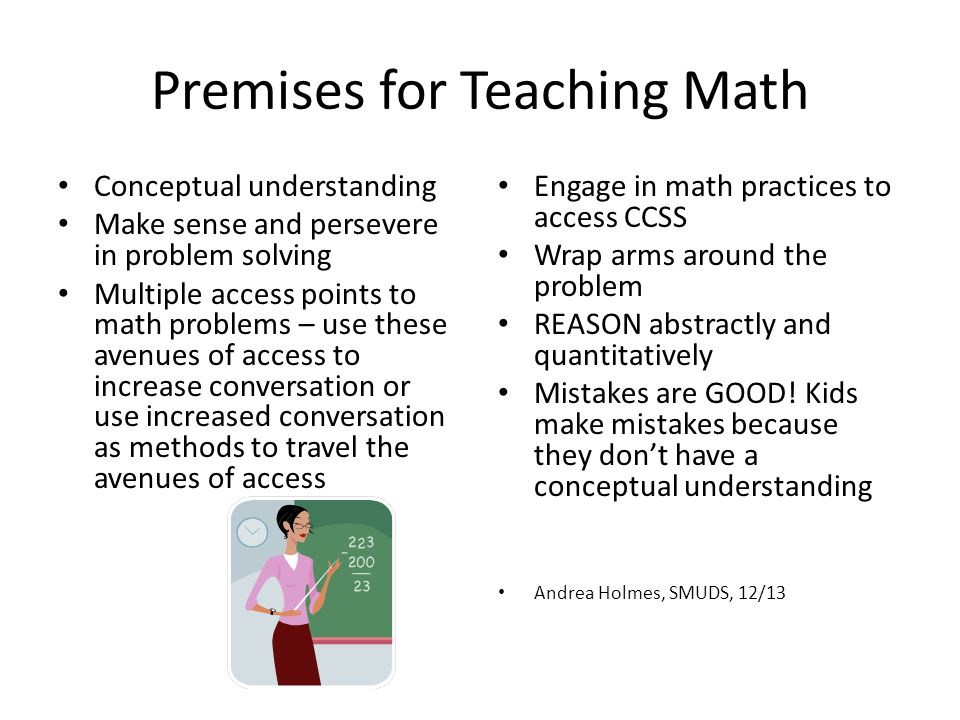 Premises for Teaching Math Conceptual understanding Make sense and persevere in problem solving Multiple access points to math problems – use these av