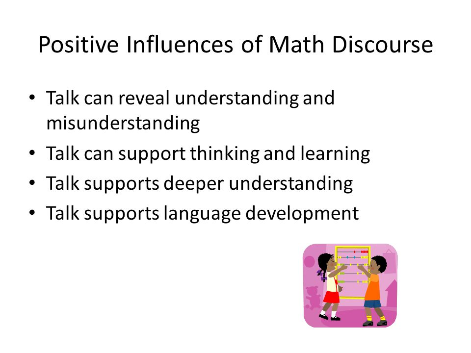 Positive Influences of Math Discourse Talk can reveal understanding and misunderstanding Talk can support thinking and learning Talk supports deeper u