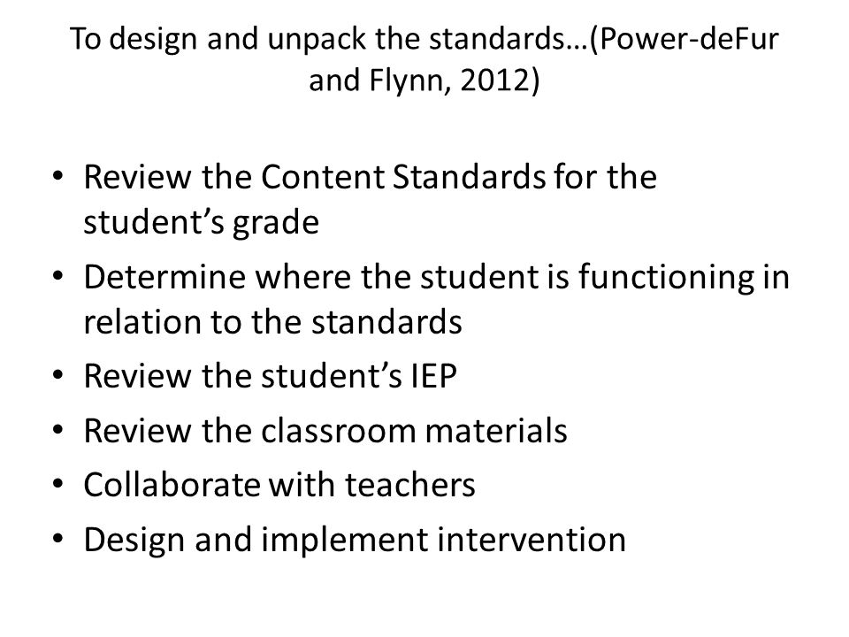 To design and unpack the standards…(Power-deFur and Flynn, 2012) Review the Content Standards for the student's grade Determine where the student is f