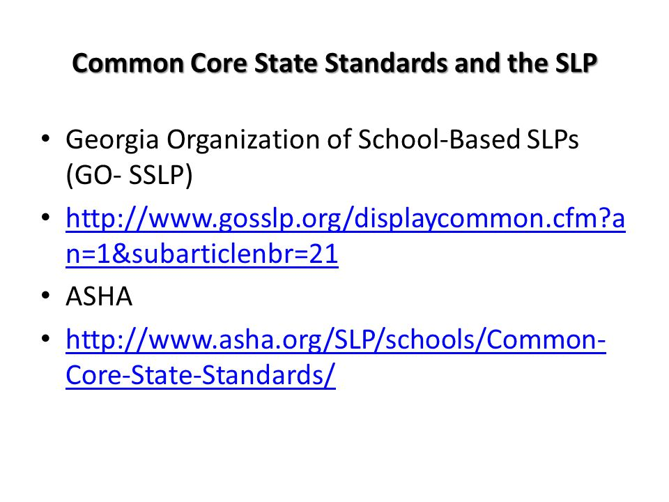 Common Core State Standards and the SLP Georgia Organization of School-Based SLPs (GO- SSLP) http://www.gosslp.org/displaycommon.cfm?a n=1&subarticlen