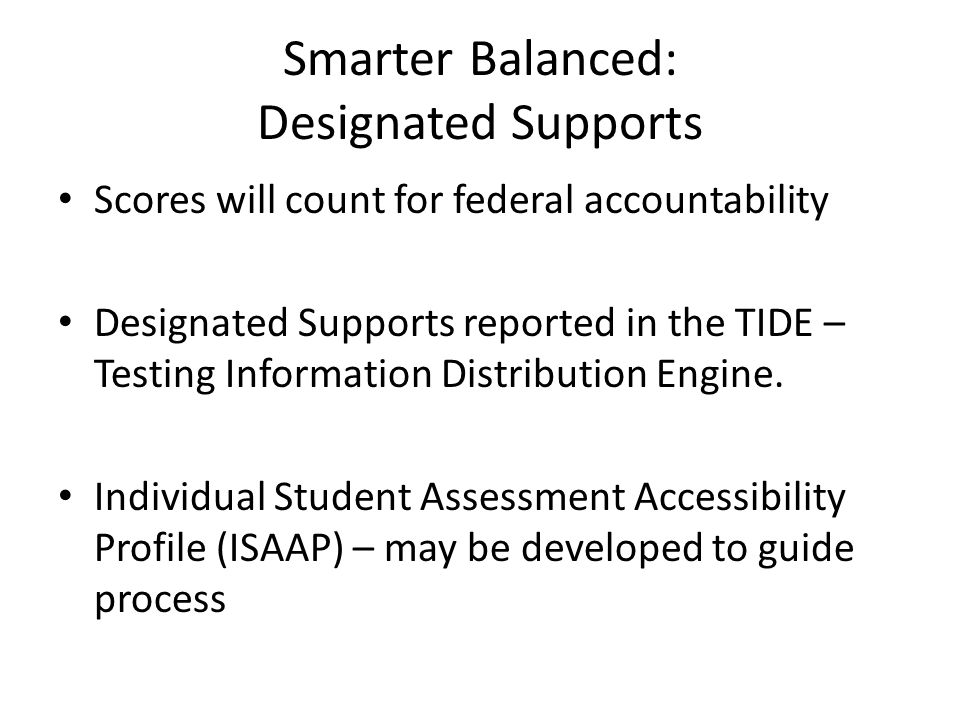 Smarter Balanced: Designated Supports Scores will count for federal accountability Designated Supports reported in the TIDE – Testing Information Dist
