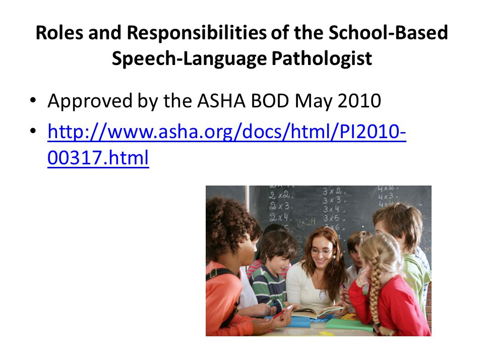 Roles and Responsibilities of the School-Based Speech-Language Pathologist Approved by the ASHA BOD May 2010 http://www.asha.org/docs/html/PI2010- 003