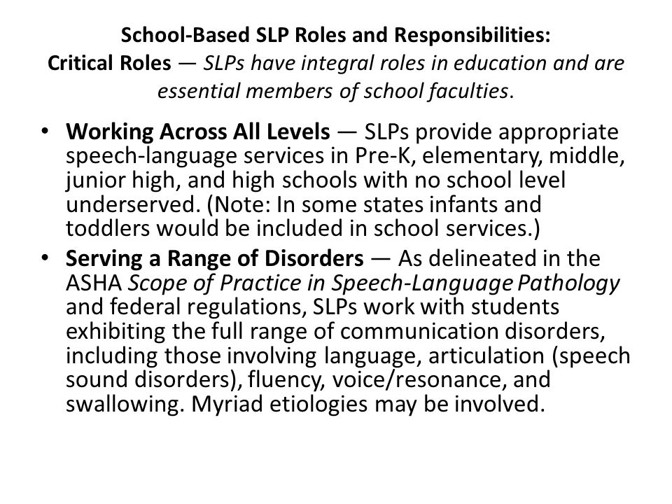 School-Based SLP Roles and Responsibilities: Critical Roles — SLPs have integral roles in education and are essential members of school faculties. Wor
