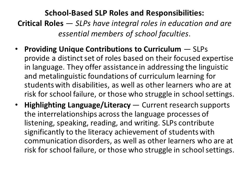 School-Based SLP Roles and Responsibilities: Critical Roles — SLPs have integral roles in education and are essential members of school faculties. Pro