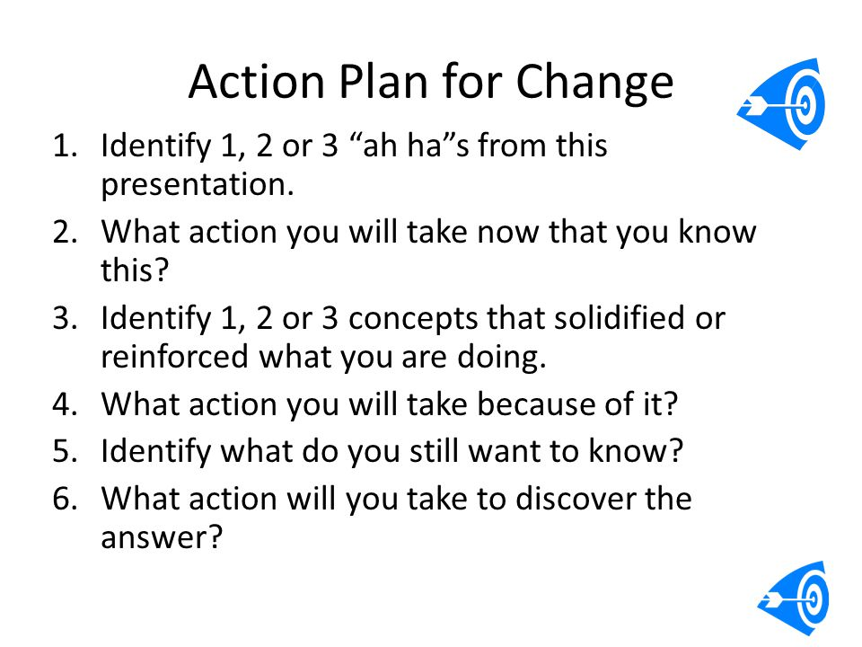 "Action Plan for Change 1.Identify 1, 2 or 3 ""ah ha""s from this presentation. 2.What action you will take now that you know this? 3.Identify 1, 2 or 3"