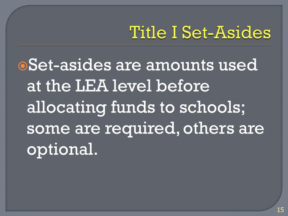  Set-asides are amounts used at the LEA level before allocating funds to schools; some are required, others are optional. 15