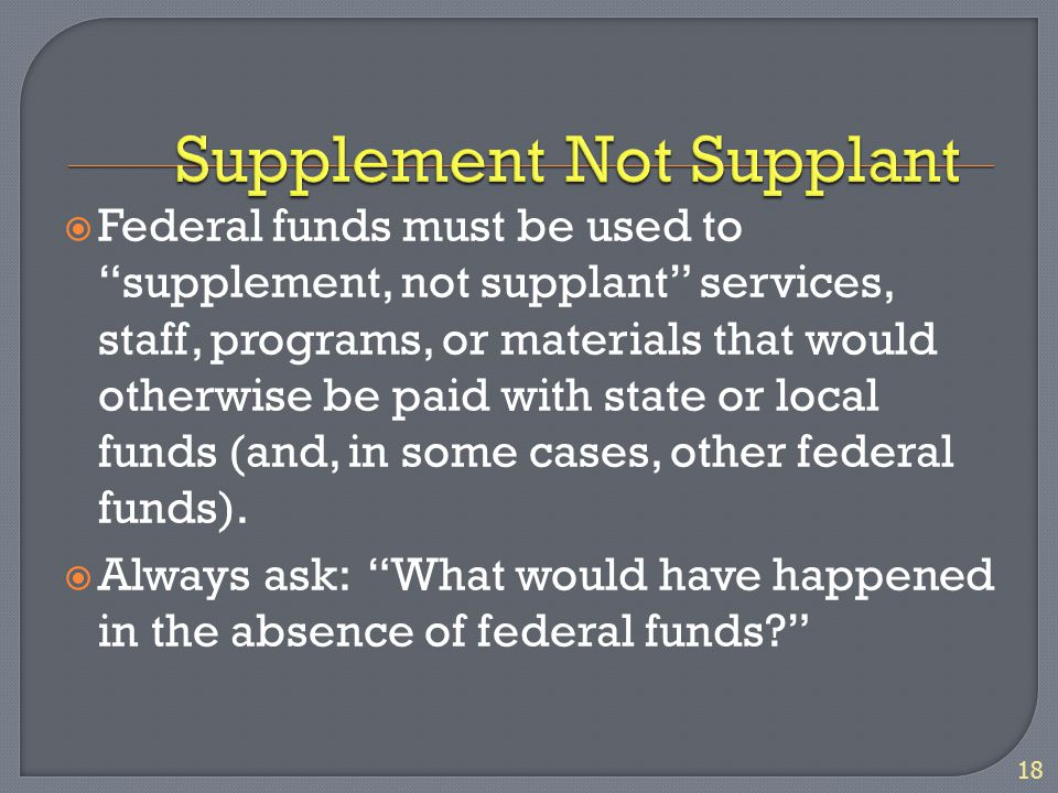 " Federal funds must be used to ""supplement, not supplant"" services, staff, programs, or materials that would otherwise be paid with state or local fu"