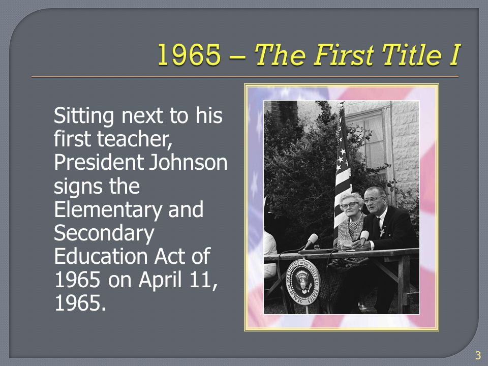 Sitting next to his first teacher, President Johnson signs the Elementary and Secondary Education Act of 1965 on April 11, 1965. 3