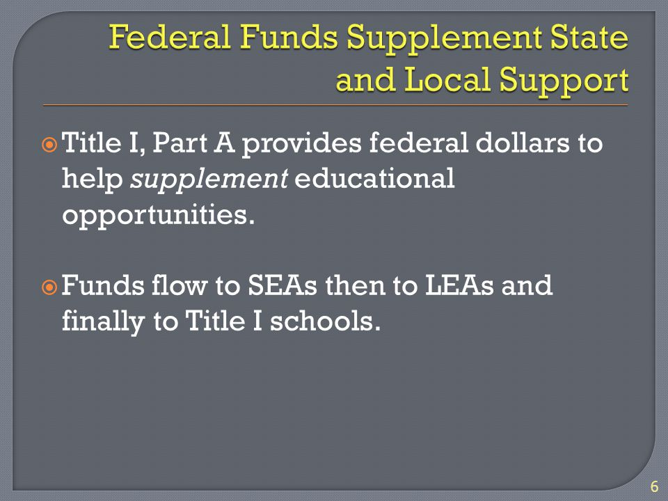  Title I, Part A provides federal dollars to help supplement educational opportunities.  Funds flow to SEAs then to LEAs and finally to Title I scho