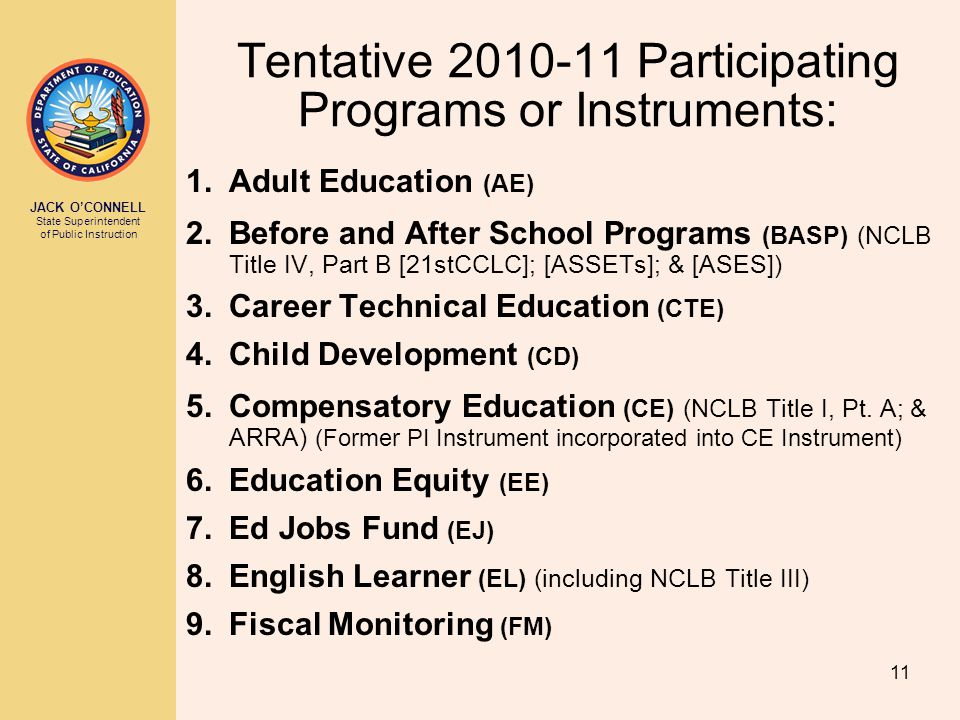 JACK O'CONNELL State Superintendent of Public Instruction 11 Tentative 2010-11 Participating Programs or Instruments: 1.Adult Education (AE) 2.Before