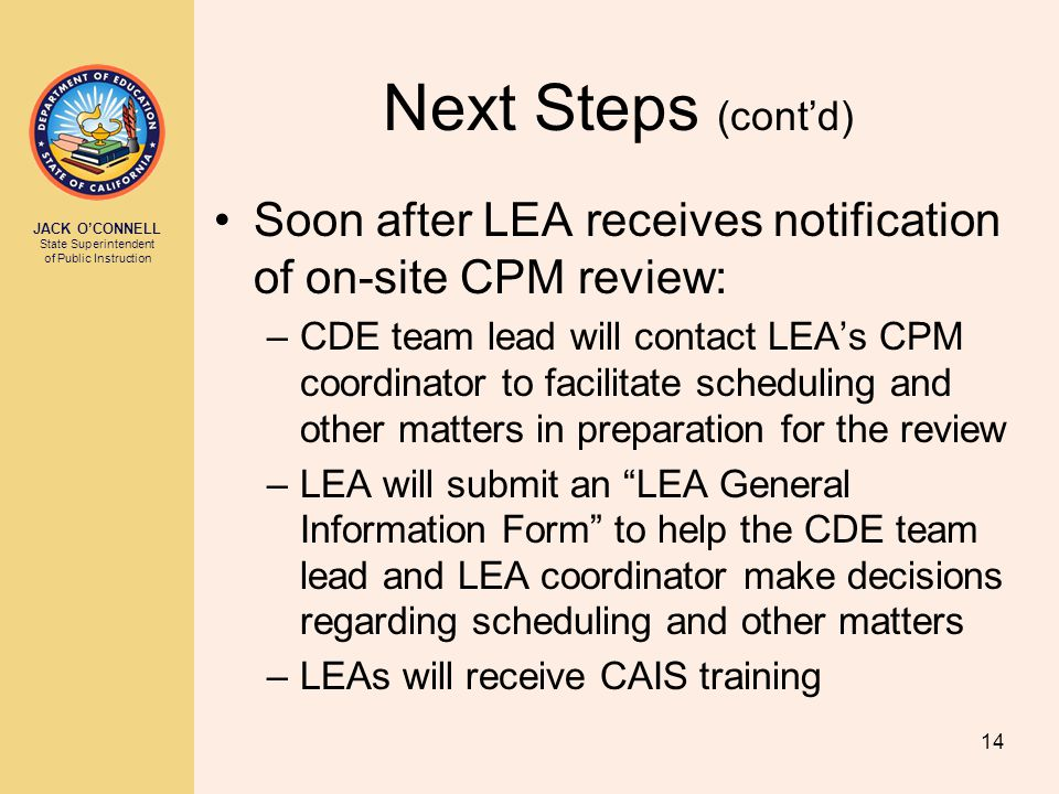 JACK O'CONNELL State Superintendent of Public Instruction 14 Next Steps (cont'd) Soon after LEA receives notification of on-site CPM review: –CDE team