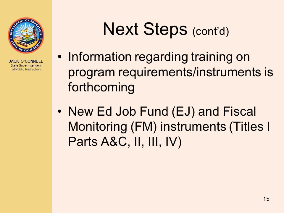 JACK O'CONNELL State Superintendent of Public Instruction 15 Next Steps (cont'd) Information regarding training on program requirements/instruments is forthcoming New Ed Job Fund (EJ) and Fiscal Monitoring (FM) instruments (Titles I Parts A&C, II, III, IV)