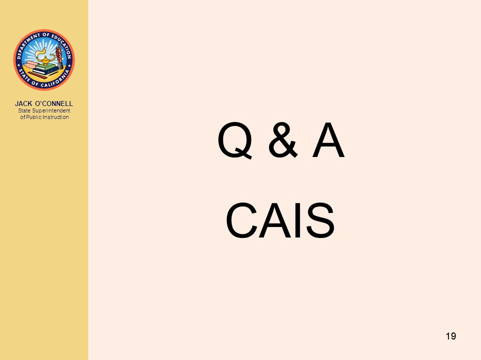 JACK O'CONNELL State Superintendent of Public Instruction 19 Q & A CAIS