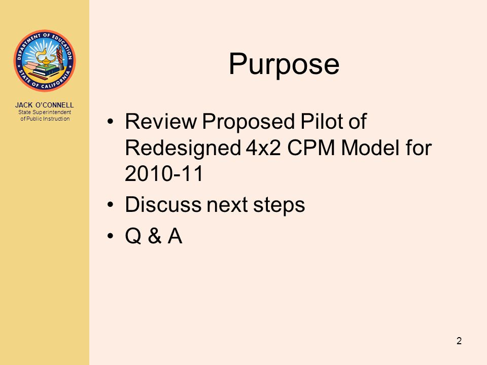 JACK O'CONNELL State Superintendent of Public Instruction 2 Purpose Review Proposed Pilot of Redesigned 4x2 CPM Model for 2010-11 Discuss next steps Q & A