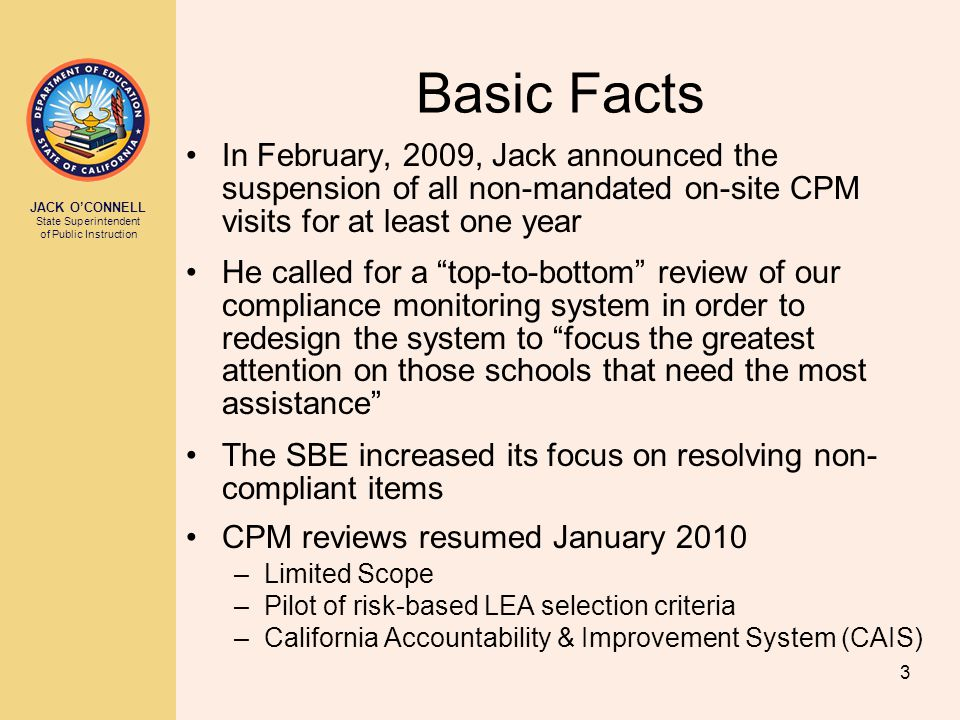JACK O'CONNELL State Superintendent of Public Instruction 3 Basic Facts In February, 2009, Jack announced the suspension of all non-mandated on-site CPM visits for at least one year He called for a top-to-bottom review of our compliance monitoring system in order to redesign the system to focus the greatest attention on those schools that need the most assistance The SBE increased its focus on resolving non- compliant items CPM reviews resumed January 2010 –Limited Scope –Pilot of risk-based LEA selection criteria –California Accountability & Improvement System (CAIS)