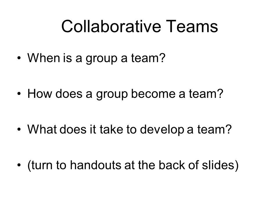 Collaborative Teams When is a group a team. How does a group become a team.