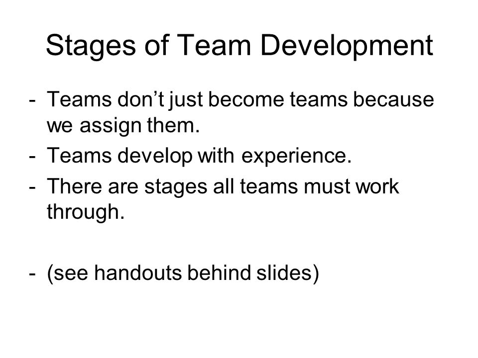 Stages of Team Development -Teams don't just become teams because we assign them.