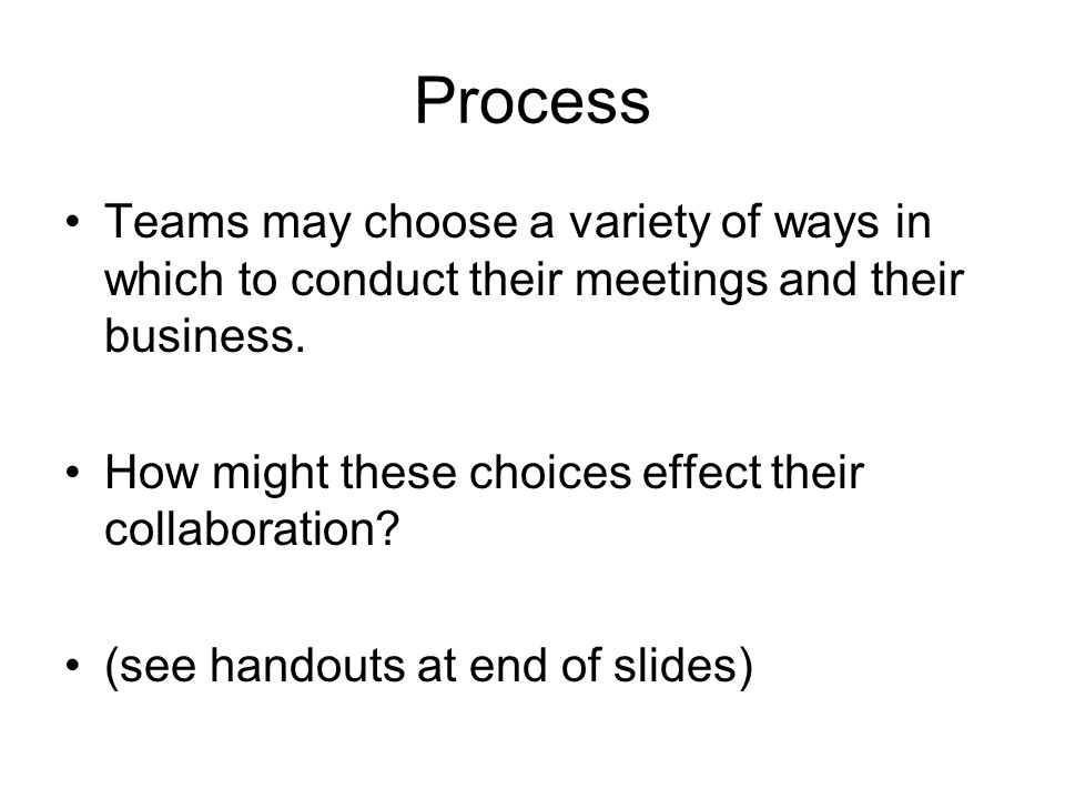 Process Teams may choose a variety of ways in which to conduct their meetings and their business.