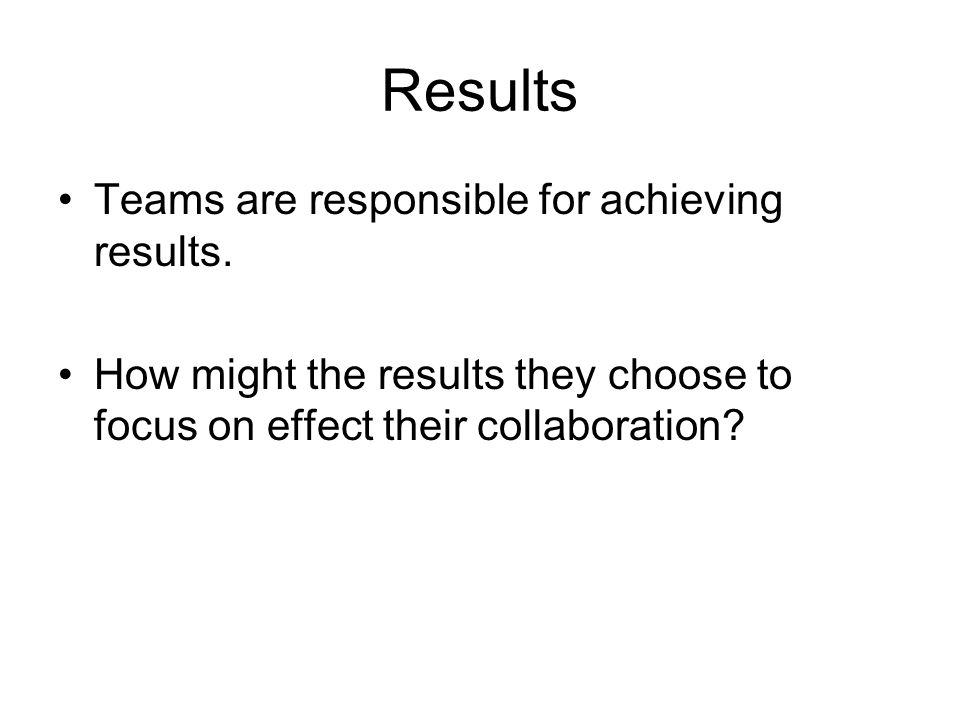 Results Teams are responsible for achieving results.