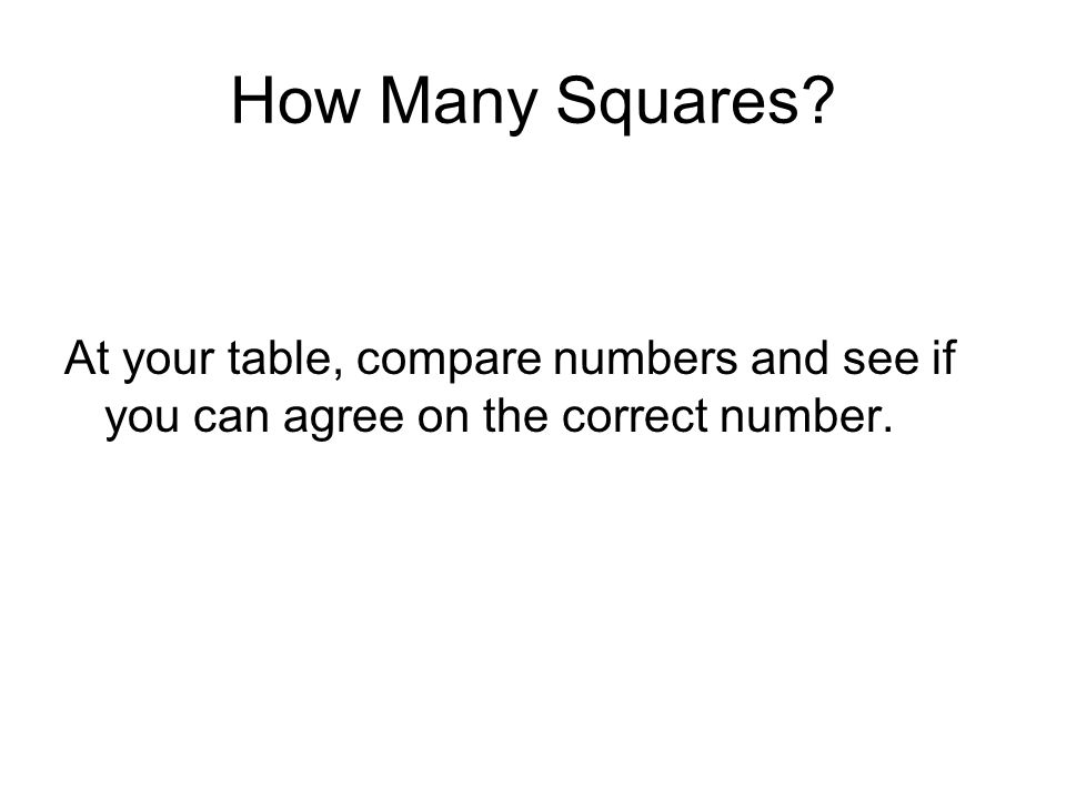 How Many Squares At your table, compare numbers and see if you can agree on the correct number.