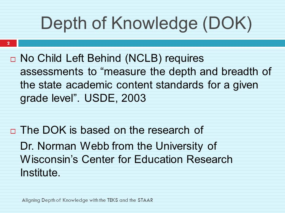 DOK 2 – Skills and Concepts  Basic reasoning  Comprehension and processing of text  Analysis of inference  Summarize, interpret, classify, organize, collect, compare Examples: Using context clues, predicting outcomes, summarizing events Aligning Depth of Knowledge with the TEKS and the STAAR 13