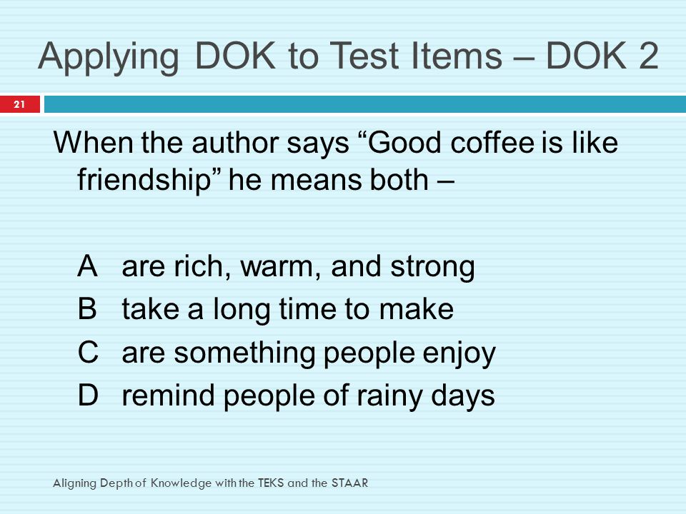 "Applying DOK to Test Items – DOK 2 When the author says ""Good coffee is like friendship"" he means both – Aare rich, warm, and strong Btake a long time"