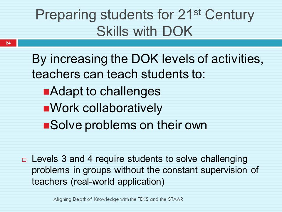 Preparing students for 21 st Century Skills with DOK By increasing the DOK levels of activities, teachers can teach students to: Adapt to challenges W