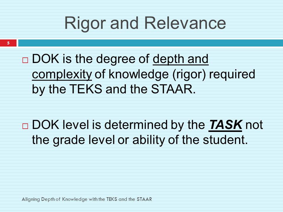 Rigor and Relevance  DOK is the degree of depth and complexity of knowledge (rigor) required by the TEKS and the STAAR.  DOK level is determined by