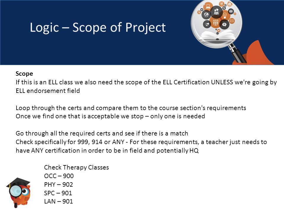 Logic – Scope of Project Scope If this is an ELL class we also need the scope of the ELL Certification UNLESS we re going by ELL endorsement field Loop through the certs and compare them to the course section s requirements Once we find one that is acceptable we stop – only one is needed Go through all the required certs and see if there is a match Check specifically for 999, 914 or ANY - For these requirements, a teacher just needs to have ANY certification in order to be in field and potentially HQ Check Therapy Classes OCC – 900 PHY – 902 SPC – 901 LAN – 901