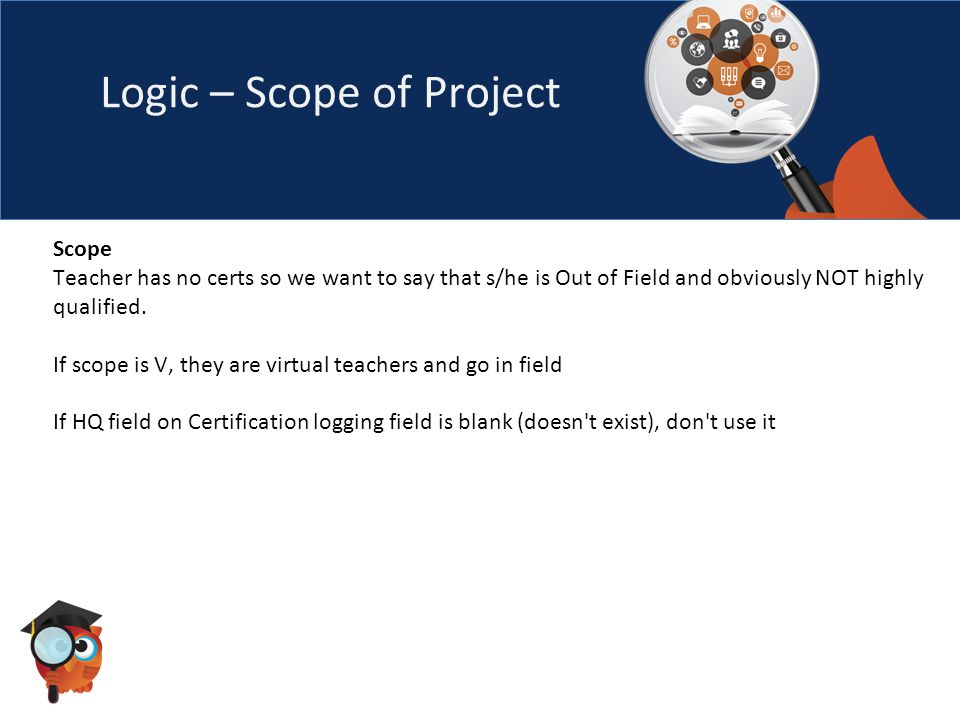 Logic – Scope of Project Scope Teacher has no certs so we want to say that s/he is Out of Field and obviously NOT highly qualified.