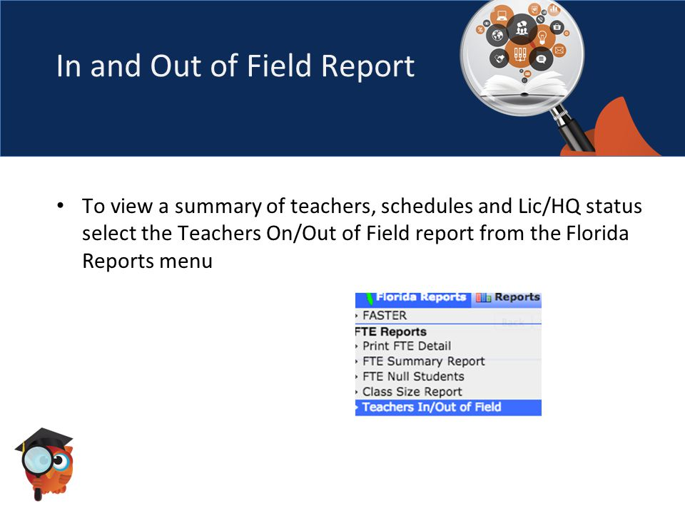 In and Out of Field Report To view a summary of teachers, schedules and Lic/HQ status select the Teachers On/Out of Field report from the Florida Reports menu
