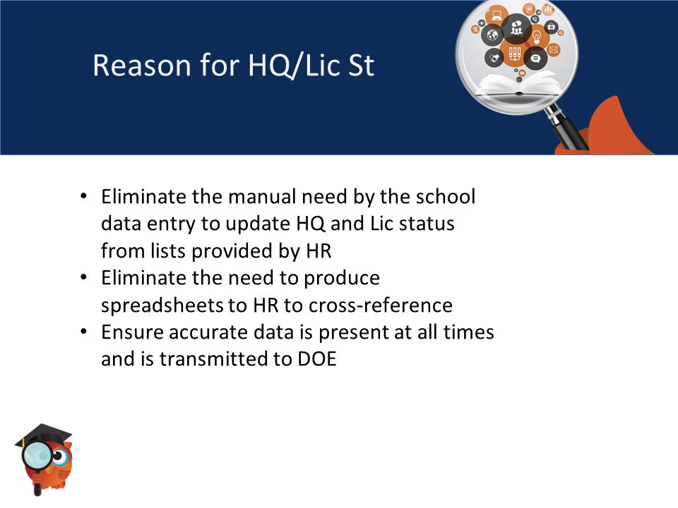 Reason for HQ/Lic St Eliminate the manual need by the school data entry to update HQ and Lic status from lists provided by HR Eliminate the need to produce spreadsheets to HR to cross-reference Ensure accurate data is present at all times and is transmitted to DOE