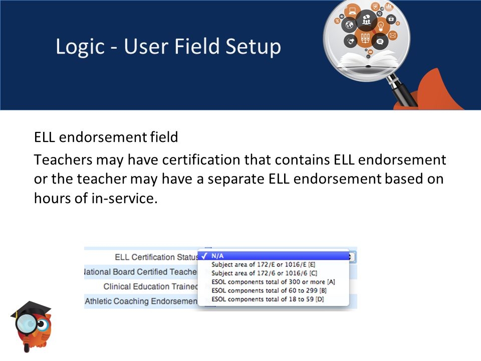 Logic - User Field Setup ELL endorsement field Teachers may have certification that contains ELL endorsement or the teacher may have a separate ELL endorsement based on hours of in-service.