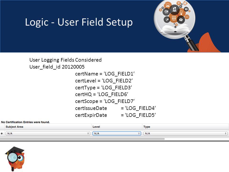 Logic - User Field Setup User Logging Fields Considered User_field_id 20120005 certName = LOG_FIELD1' certLevel = LOG_FIELD2' certType = LOG_FIELD3' certHQ = LOG_FIELD6' certScope = LOG_FIELD7' certIssueDate= LOG_FIELD4' certExpirDate = LOG_FIELD5'