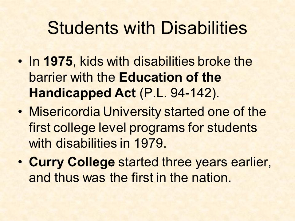 Students with Disabilities In 1975, kids with disabilities broke the barrier with the Education of the Handicapped Act (P.L. 94-142). Misericordia Uni