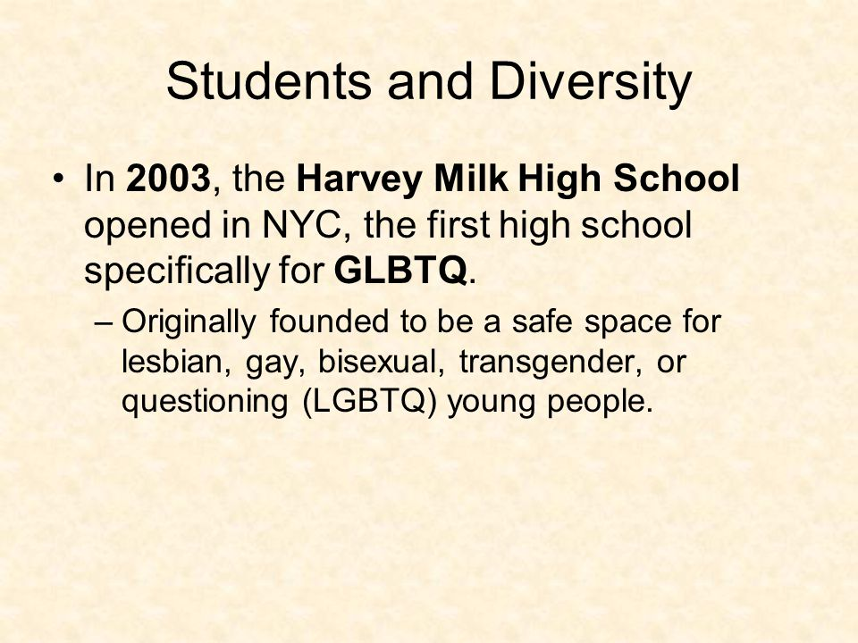 Students and Diversity In 2003, the Harvey Milk High School opened in NYC, the first high school specifically for GLBTQ. –Originally founded to be a s