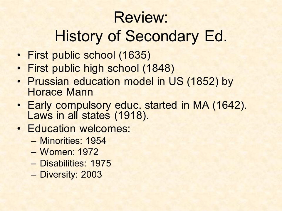 Review: History of Secondary Ed. First public school (1635) First public high school (1848) Prussian education model in US (1852) by Horace Mann Early