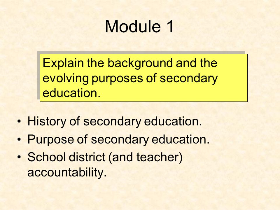 Module 1 History of secondary education. Purpose of secondary education. School district (and teacher) accountability. Explain the background and the