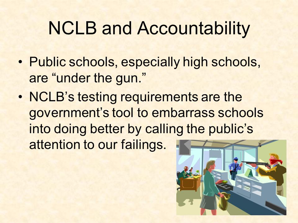 NCLB and Accountability Public schools, especially high schools, are under the gun. NCLB's testing requirements are the government's tool to embarrass schools into doing better by calling the public's attention to our failings.