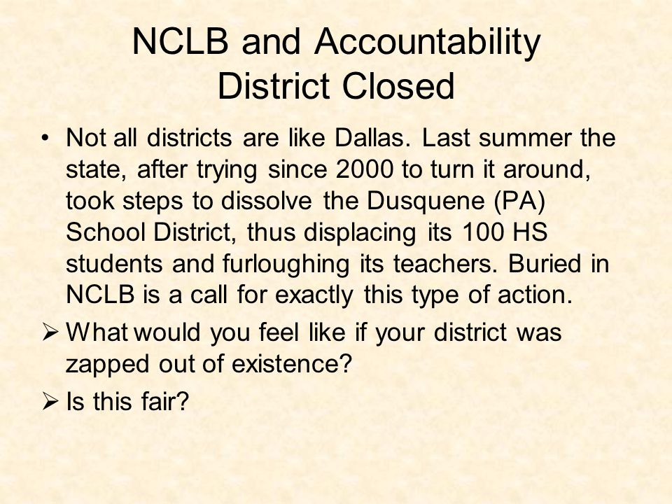 NCLB and Accountability District Closed Not all districts are like Dallas. Last summer the state, after trying since 2000 to turn it around, took step
