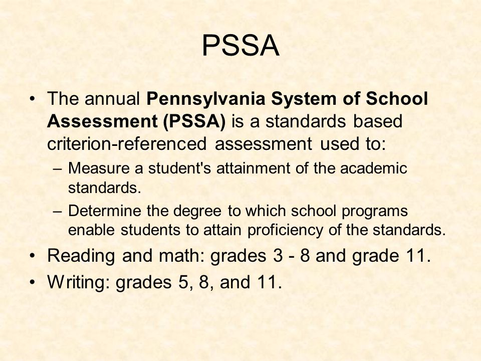 PSSA The annual Pennsylvania System of School Assessment (PSSA) is a standards based criterion-referenced assessment used to: –Measure a student s attainment of the academic standards.
