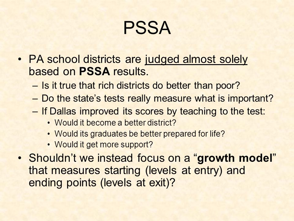 PSSA PA school districts are judged almost solely based on PSSA results. –Is it true that rich districts do better than poor? –Do the state's tests re