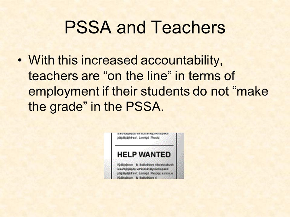 PSSA and Teachers With this increased accountability, teachers are on the line in terms of employment if their students do not make the grade in the PSSA.